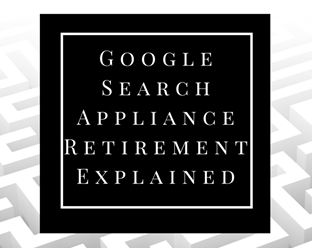 Google Search Appliance Retirement Explained – E-book is Here!